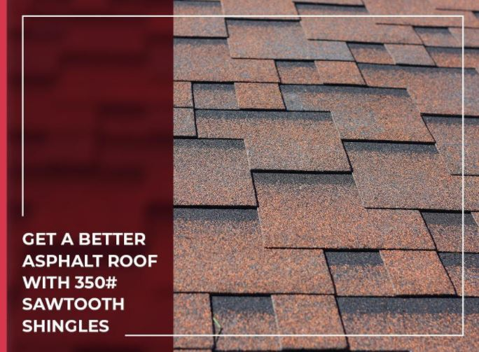 GET A BETTER ASPHALT ROOF WITH 350# SAWTOOTH SHINGLES